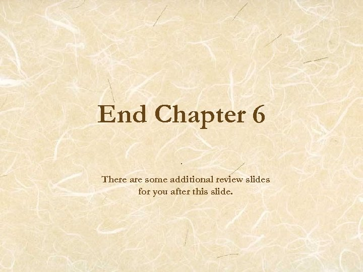 End Chapter 6. There are some additional review slides for you after this slide.