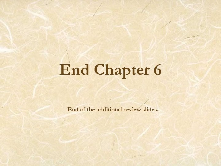 End Chapter 6. End of the additional review slides.