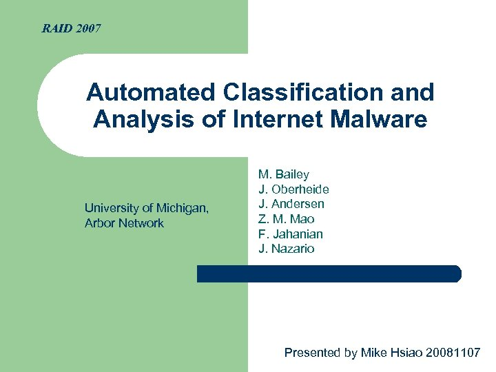 RAID 2007 Automated Classification and Analysis of Internet Malware University of Michigan, Arbor Network