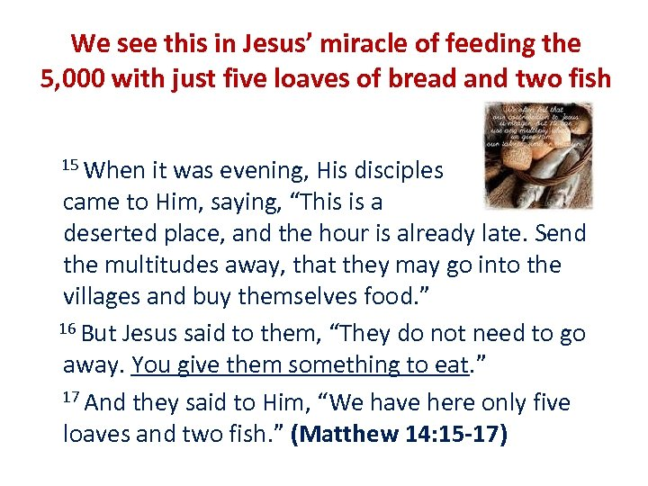 We see this in Jesus' miracle of feeding the 5, 000 with just five