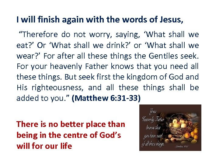 "I will finish again with the words of Jesus, ""Therefore do not worry, saying,"