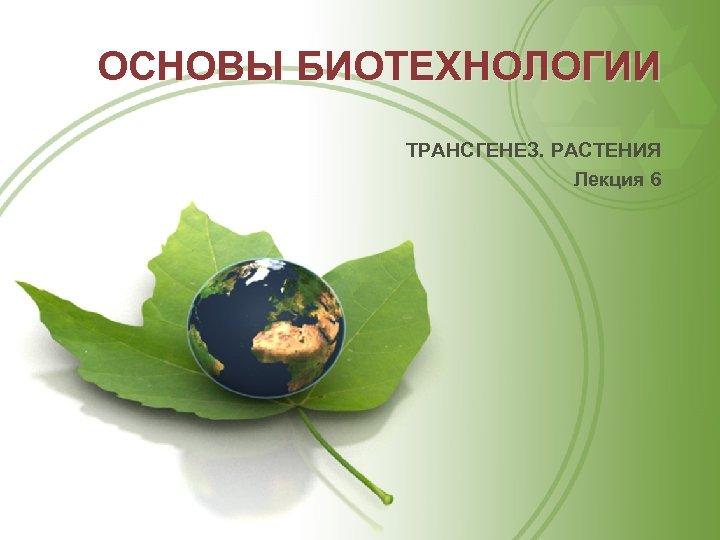 ОСНОВЫ БИОТЕХНОЛОГИИ ТРАНСГЕНЕЗ. РАСТЕНИЯ Лекция 6