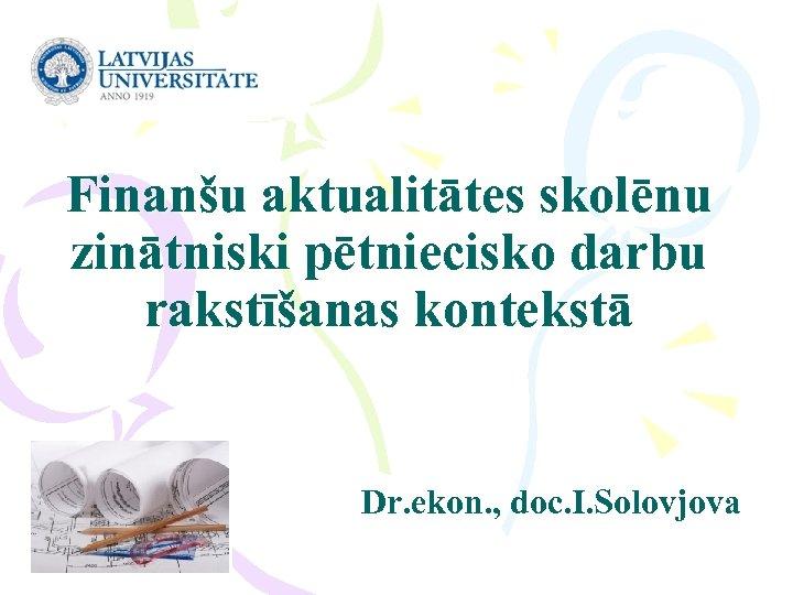 Finanšu aktualitātes skolēnu zinātniski pētniecisko darbu rakstīšanas kontekstā Dr. ekon. , doc. I. Solovjova