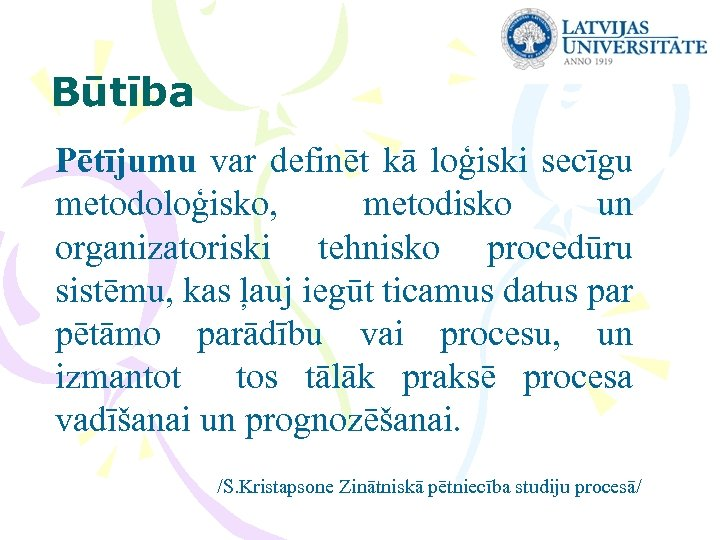 Būtība Pētījumu var definēt kā loģiski secīgu metodoloģisko, metodisko un organizatoriski tehnisko procedūru sistēmu,