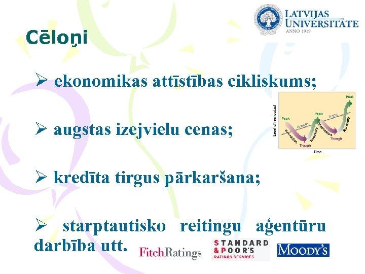 Cēloņi Ø ekonomikas attīstības cikliskums; Ø augstas izejvielu cenas; Ø kredīta tirgus pārkaršana; Ø