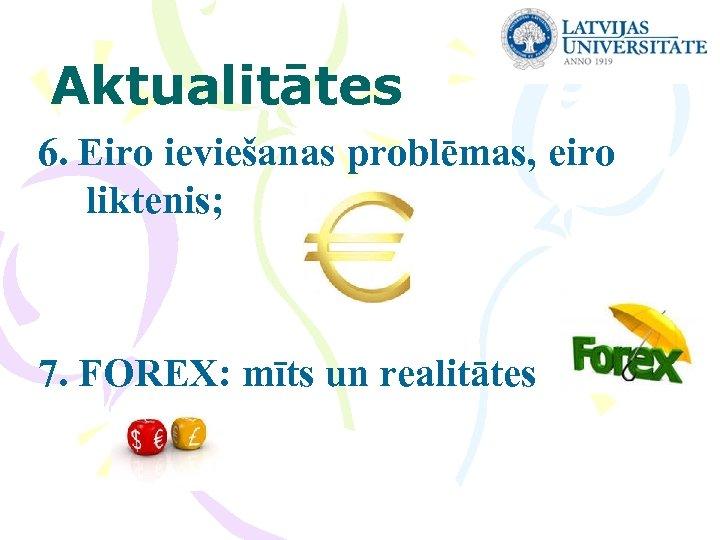 Aktualitātes 6. Eiro ieviešanas problēmas, eiro liktenis; 7. FOREX: mīts un realitātes