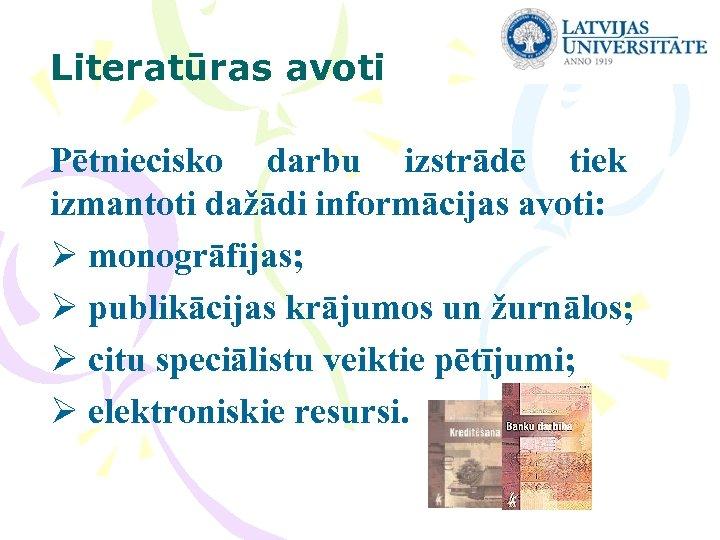 Literatūras avoti Pētniecisko darbu izstrādē tiek izmantoti dažādi informācijas avoti: Ø monogrāfijas; Ø publikācijas