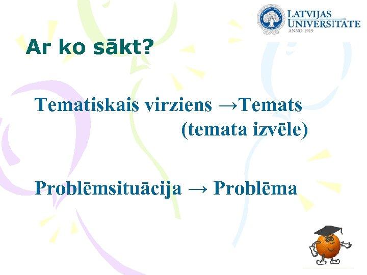 Ar ko sākt? Tematiskais virziens →Temats (temata izvēle) Problēmsituācija → Problēma