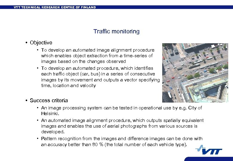 VTT TECHNICAL RESEARCH CENTRE OF FINLAND Traffic monitoring • Objective • To develop an