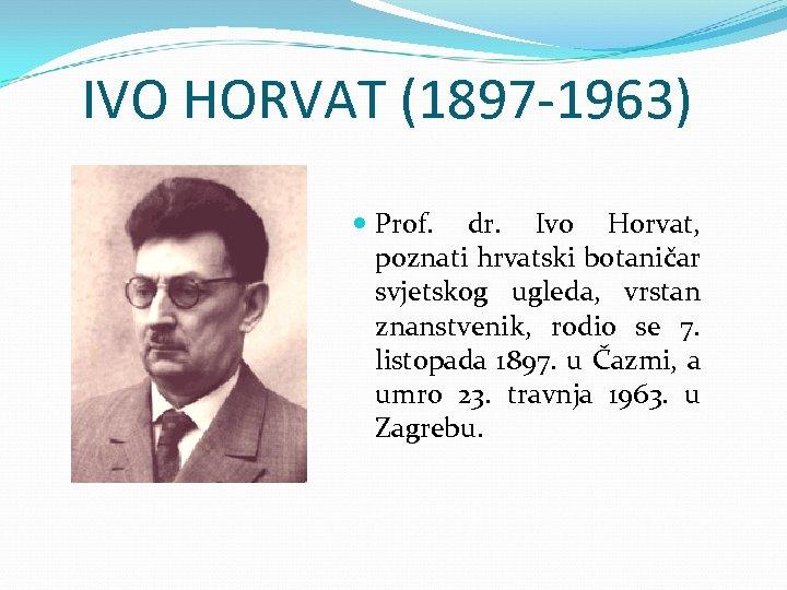IVO HORVAT (1897 -1963) Prof. dr. Ivo Horvat, poznati hrvatski botaničar svjetskog ugleda, vrstan