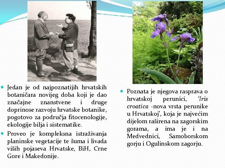 Jedan je od najpoznatijih hrvatskih botaničara novijeg doba koji je dao značajne znanstvene