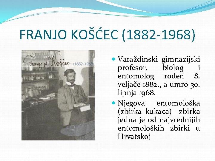 FRANJO KOŠĆEC (1882 -1968) Varaždinski gimnazijski profesor, biolog i entomolog rođen 8. veljače 1882.
