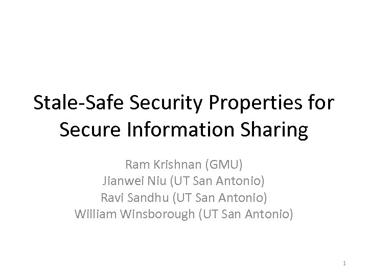Stale-Safe Security Properties for Secure Information Sharing Ram Krishnan (GMU) Jianwei Niu (UT San