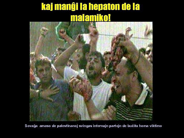 kaj manĝi la hepaton de la malamiko! Sovaĝa amaso de palestinanoj svingas internajn partojn