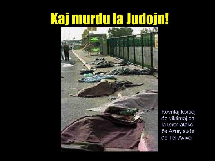 Kaj murdu la Judojn! Kovritaj korpoj de viktimoj en la teror-atako ĉe Azur, sude