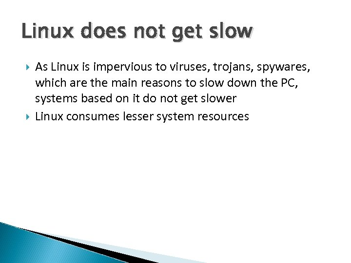 Linux does not get slow As Linux is impervious to viruses, trojans, spywares, which