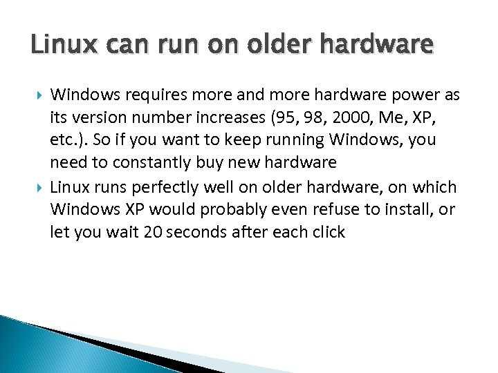 Linux can run on older hardware Windows requires more and more hardware power as