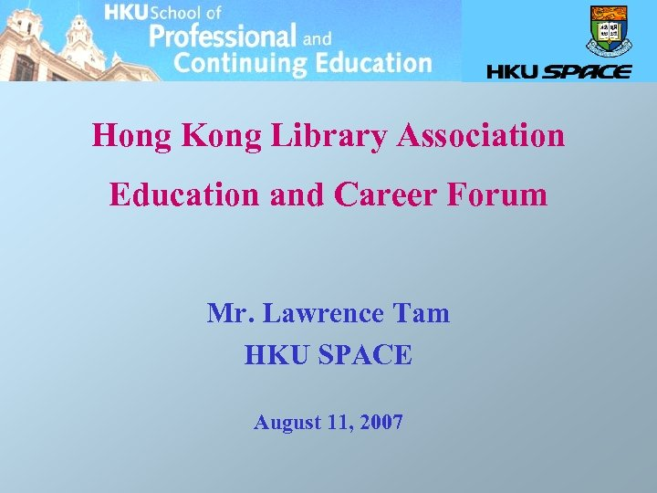 Hong Kong Library Association Education and Career Forum Mr. Lawrence Tam HKU SPACE August