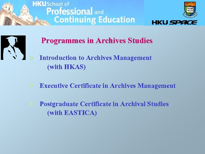 Programmes in Archives Studies Introduction to Archives Management (with HKAS) Executive Certificate in Archives