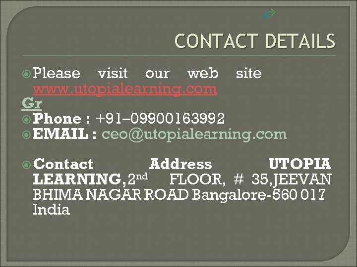 CONTACT DETAILS Please visit our web site www. utopialearning. com Gr Phone : +91–