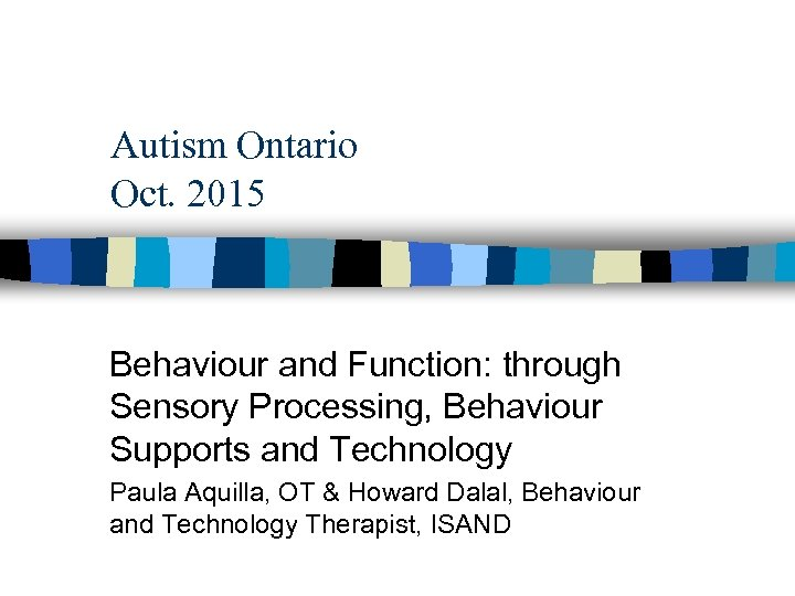 Autism Ontario Oct. 2015 Behaviour and Function: through Sensory Processing, Behaviour Supports and Technology