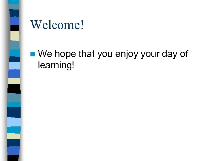 Welcome! n We hope that you enjoy your day of learning!