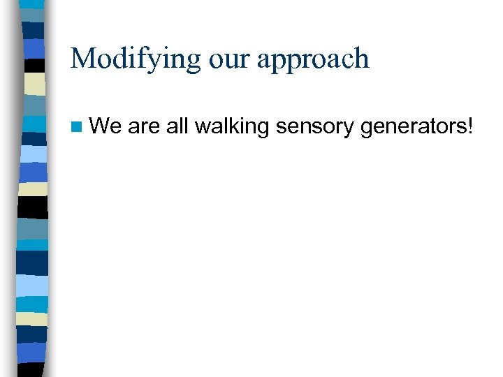 Modifying our approach n We are all walking sensory generators!