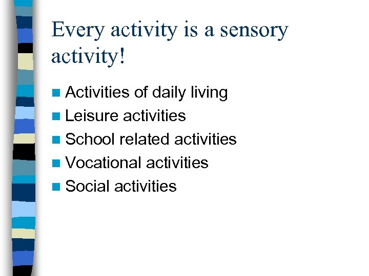 Every activity is a sensory activity! n Activities of daily living n Leisure activities
