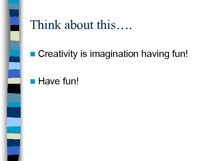 Think about this…. n Creativity n Have fun! is imagination having fun!