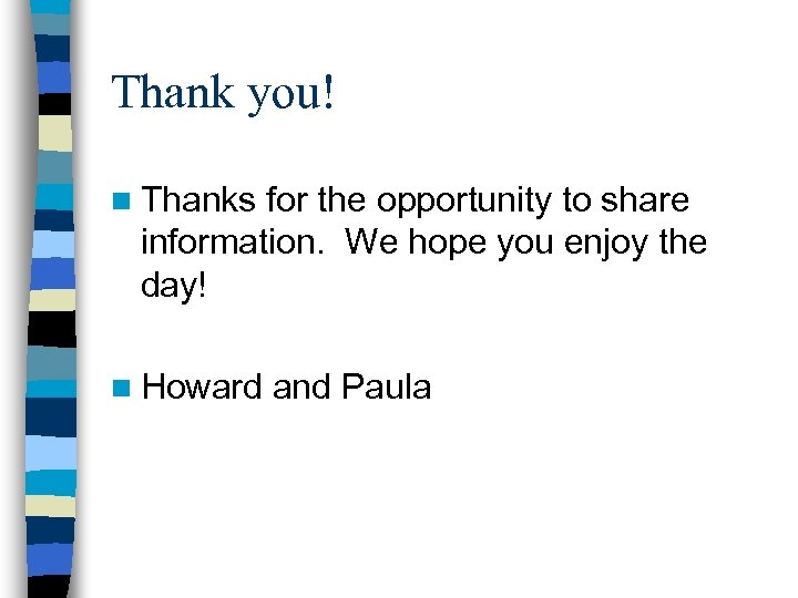 Thank you! n Thanks for the opportunity to share information. We hope you enjoy