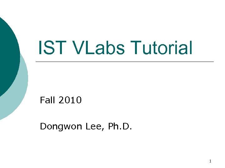 IST VLabs Tutorial Fall 2010 Dongwon Lee, Ph. D. 1