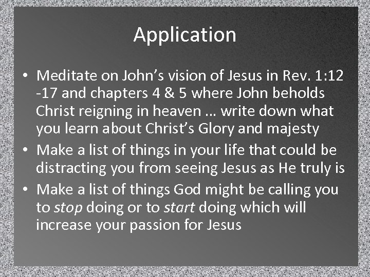 Application • Meditate on John's vision of Jesus in Rev. 1: 12 -17 and