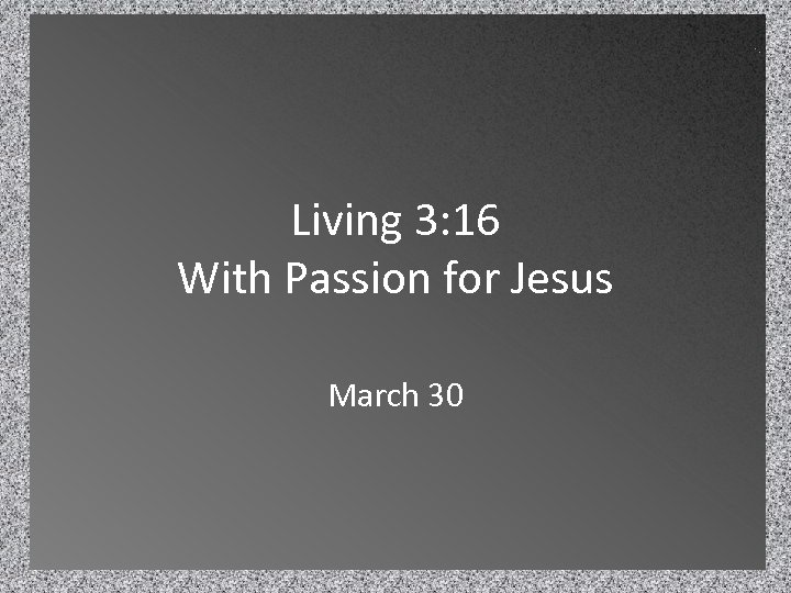 Living 3: 16 With Passion for Jesus March 30