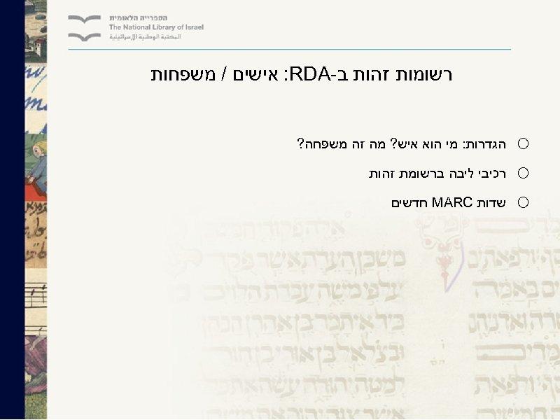 רשומות זהות ב- : RDA אישים / משפחות o o o הגדרות: מי