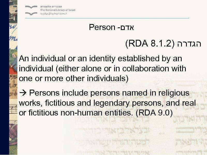 Person - אדם (RDA 8. 1. 2) הגדרה An individual or an identity established