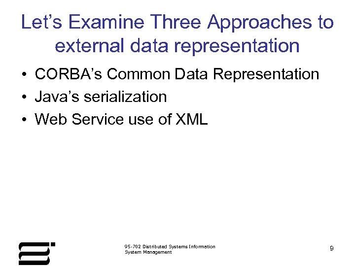 Let's Examine Three Approaches to external data representation • CORBA's Common Data Representation •