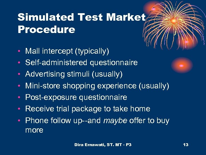 Simulated Test Market Procedure • • Mall intercept (typically) Self-administered questionnaire Advertising stimuli (usually)
