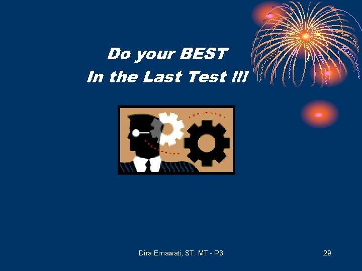 Do your BEST In the Last Test !!! Dira Ernawati, ST. MT - P