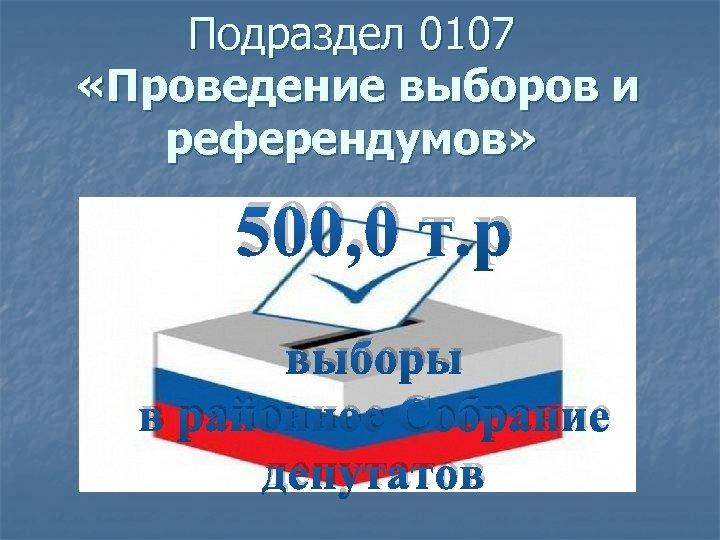 Подраздел 0107 «Проведение выборов и референдумов» 500, 0 т. р выборы в районное Собрание