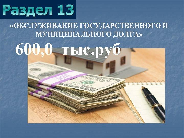 Раздел 13 «ОБСЛУЖИВАНИЕ ГОСУДАРСТВЕННОГО И МУНИЦИПАЛЬНОГО ДОЛГА» 600, 0 тыс. руб