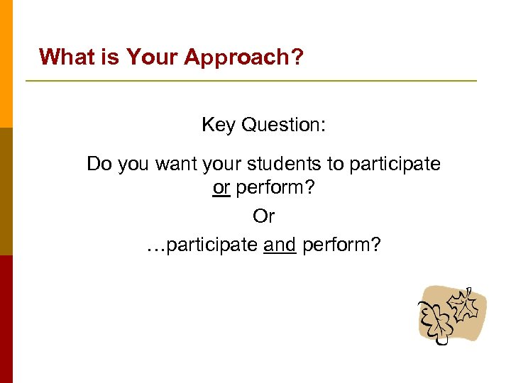 What is Your Approach? Key Question: Do you want your students to participate or