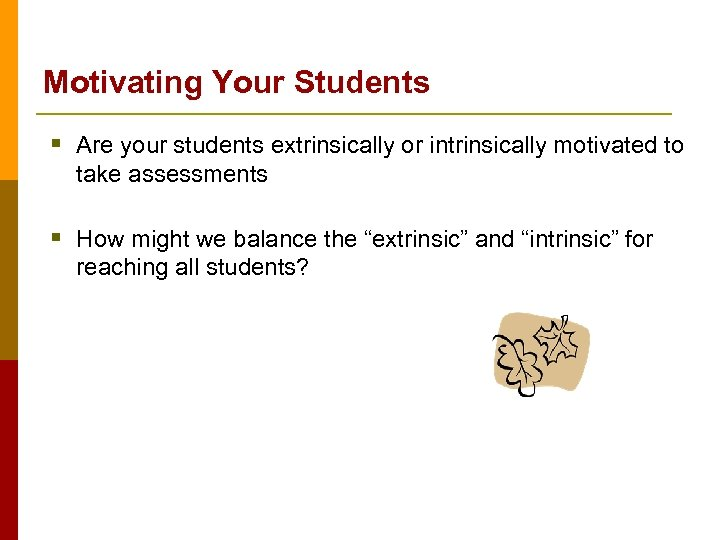 Motivating Your Students § Are your students extrinsically or intrinsically motivated to take assessments