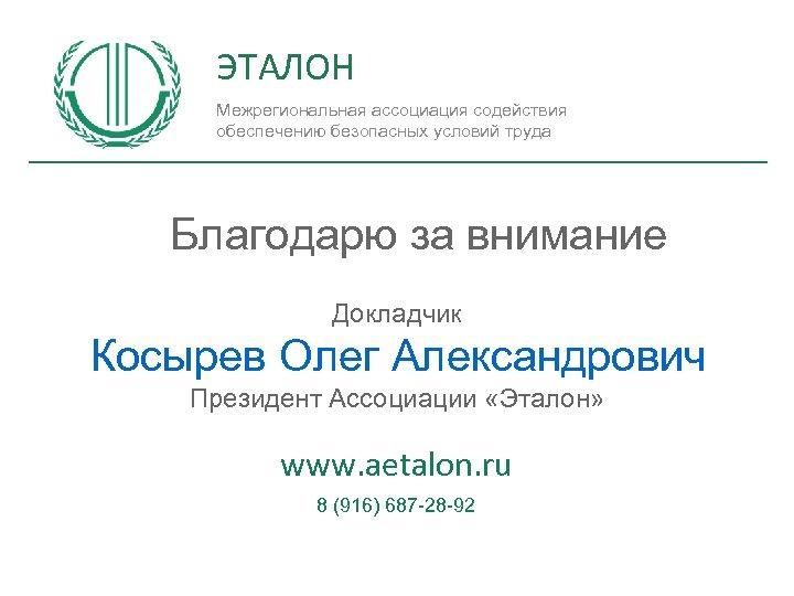 ЭТАЛОН Межрегиональная ассоциация содействия обеспечению безопасных условий труда Благодарю за внимание Докладчик Косырев Олег