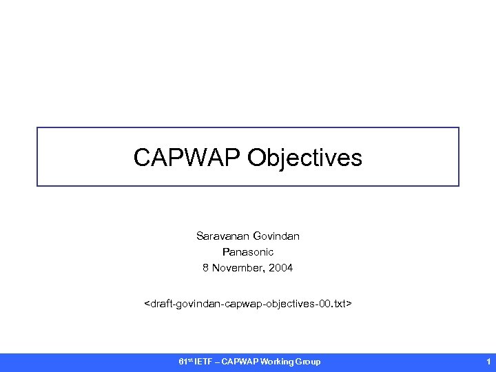 CAPWAP Objectives Saravanan Govindan Panasonic 8 November, 2004 <draft-govindan-capwap-objectives-00. txt> 61 st IETF –