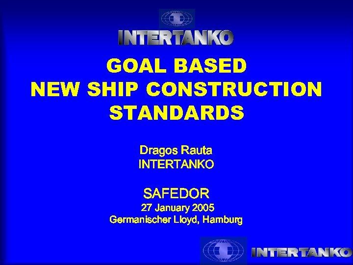 GOAL BASED NEW SHIP CONSTRUCTION STANDARDS Dragos Rauta INTERTANKO SAFEDOR 27 January 2005 Germanischer