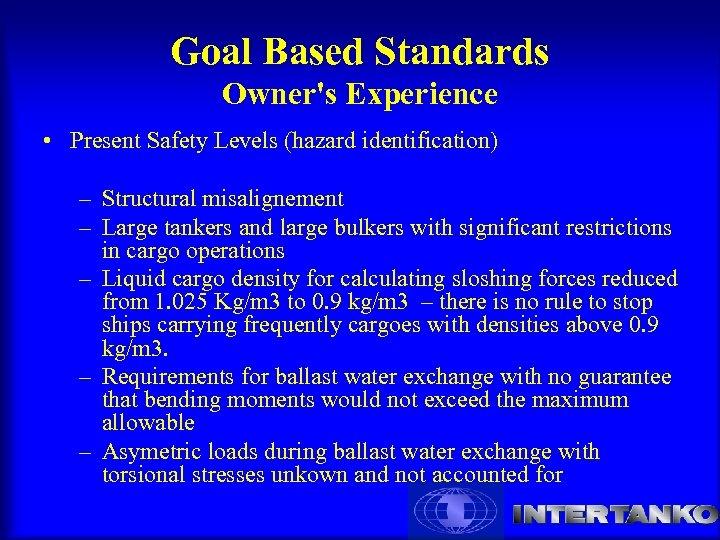 Goal Based Standards Owner's Experience • Present Safety Levels (hazard identification) – Poor design