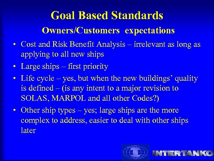 Goal Based Standards Owners/Customers expectations • Cost and Risk Benefit Analysis – irrelevant as
