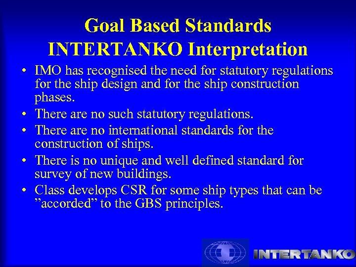 Goal Based Standards INTERTANKO Interpretation • IMO has recognised the need for statutory regulations