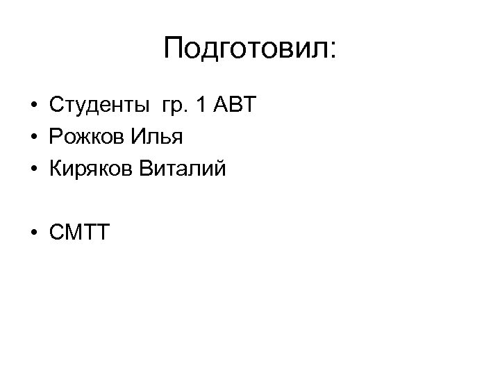 Подготовил: • Студенты гр. 1 АВТ • Рожков Илья • Киряков Виталий • СМТТ