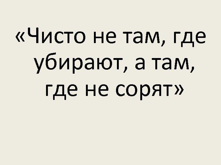 «Чисто не там, где убирают, а там, где не сорят»